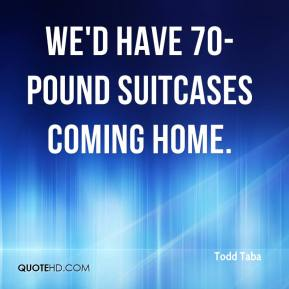 We'd have 70-pound suitcases coming home.