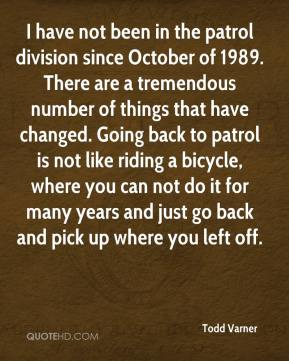 Todd Varner  - I have not been in the patrol division since October of 1989. There are a tremendous number of things that have changed. Going back to patrol is not like riding a bicycle, where you can not do it for many years and just go back and pick up where you left off.