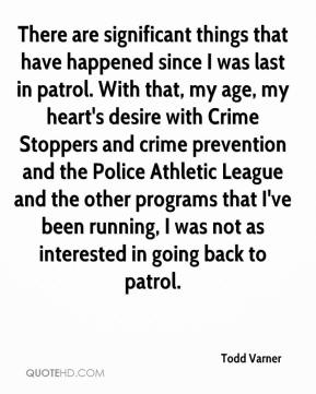 Todd Varner  - There are significant things that have happened since I was last in patrol. With that, my age, my heart's desire with Crime Stoppers and crime prevention and the Police Athletic League and the other programs that I've been running, I was not as interested in going back to patrol.