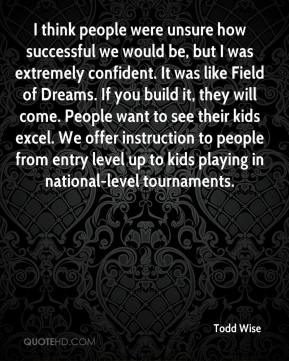 Todd Wise  - I think people were unsure how successful we would be, but I was extremely confident. It was like Field of Dreams. If you build it, they will come. People want to see their kids excel. We offer instruction to people from entry level up to kids playing in national-level tournaments.