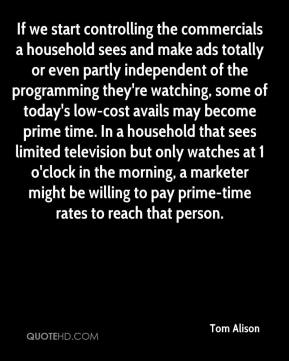 If we start controlling the commercials a household sees and make ads totally or even partly independent of the programming they're watching, some of today's low-cost avails may become prime time. In a household that sees limited television but only watches at 1 o'clock in the morning, a marketer might be willing to pay prime-time rates to reach that person.