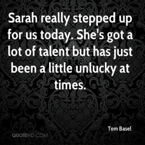 Tom Basel  - Sarah really stepped up for us today. She's got a lot of talent but has just been a little unlucky at times.