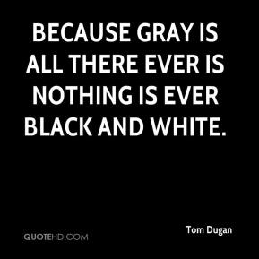 Tom Dugan  - Because gray is all there ever is nothing is ever black and white.