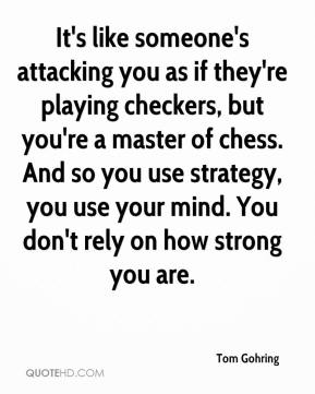 Tom Gohring  - It's like someone's attacking you as if they're playing checkers, but you're a master of chess. And so you use strategy, you use your mind. You don't rely on how strong you are.