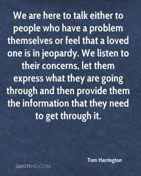 Tom Harrington  - We are here to talk either to people who have a problem themselves or feel that a loved one is in jeopardy. We listen to their concerns, let them express what they are going through and then provide them the information that they need to get through it.