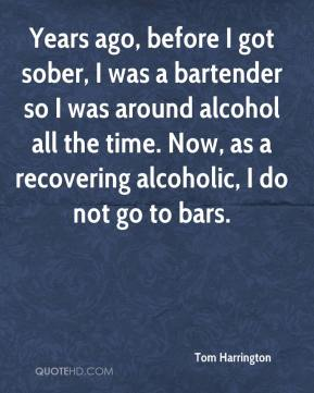Tom Harrington  - Years ago, before I got sober, I was a bartender so I was around alcohol all the time. Now, as a recovering alcoholic, I do not go to bars.