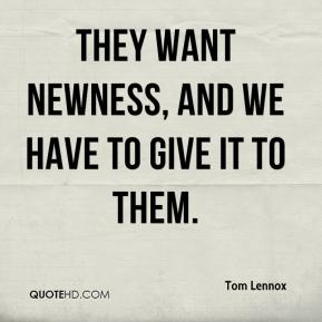 Tom Lennox  - They want newness, and we have to give it to them.