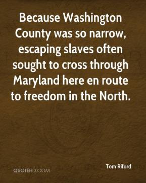 Tom Riford  - Because Washington County was so narrow, escaping slaves often sought to cross through Maryland here en route to freedom in the North.