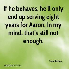 Tom Rollins  - If he behaves, he'll only end up serving eight years for Aaron. In my mind, that's still not enough.