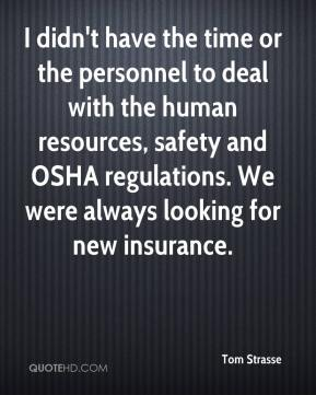 Tom Strasse  - I didn't have the time or the personnel to deal with the human resources, safety and OSHA regulations. We were always looking for new insurance.