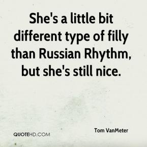 Tom VanMeter  - She's a little bit different type of filly than Russian Rhythm, but she's still nice.