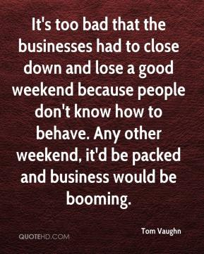 Tom Vaughn  - It's too bad that the businesses had to close down and lose a good weekend because people don't know how to behave. Any other weekend, it'd be packed and business would be booming.