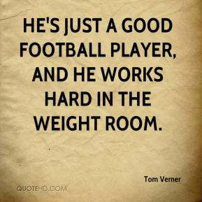 Tom Verner  - He's just a good football player, and he works hard in the weight room.
