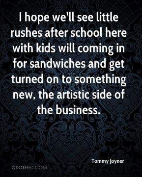 Tommy Joyner  - I hope we'll see little rushes after school here with kids will coming in for sandwiches and get turned on to something new, the artistic side of the business.