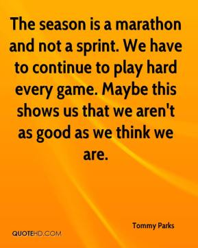 Tommy Parks  - The season is a marathon and not a sprint. We have to continue to play hard every game. Maybe this shows us that we aren't as good as we think we are.