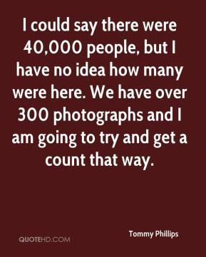 Tommy Phillips  - I could say there were 40,000 people, but I have no idea how many were here. We have over 300 photographs and I am going to try and get a count that way.