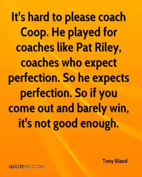 Tony Bland  - It's hard to please coach Coop. He played for coaches like Pat Riley, coaches who expect perfection. So he expects perfection. So if you come out and barely win, it's not good enough.