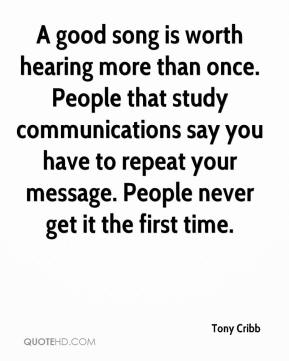 Tony Cribb  - A good song is worth hearing more than once. People that study communications say you have to repeat your message. People never get it the first time.