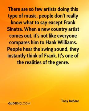 Tony DeSare  - There are so few artists doing this type of music, people don't really know what to say except Frank Sinatra. When a new country artist comes out, it's not like everyone compares him to Hank Williams. People hear the swing sound, they instantly think of Frank. It's one of the realities of the genre.