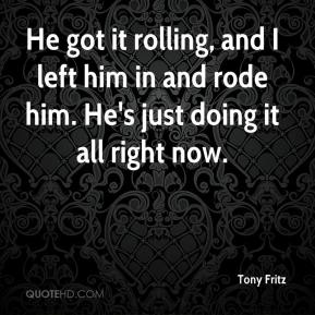 Tony Fritz  - He got it rolling, and I left him in and rode him. He's just doing it all right now.