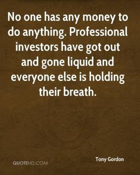 Tony Gordon  - No one has any money to do anything. Professional investors have got out and gone liquid and everyone else is holding their breath.