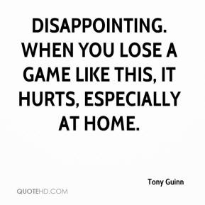 Tony Guinn  - Disappointing. When you lose a game like this, it hurts, especially at home.