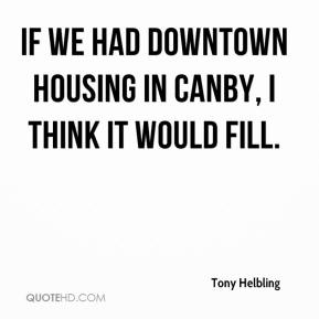 Tony Helbling  - If we had downtown housing in Canby, I think it would fill.