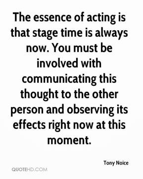 Tony Noice  - The essence of acting is that stage time is always now. You must be involved with communicating this thought to the other person and observing its effects right now at this moment.