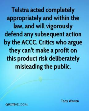 Tony Warren  - Telstra acted completely appropriately and within the law, and will vigorously defend any subsequent action by the ACCC. Critics who argue they can't make a profit on this product risk deliberately misleading the public.