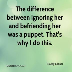 Tracey Conner  - The difference between ignoring her and befriending her was a puppet. That's why I do this.