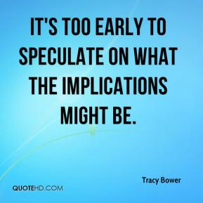 Tracy Bower  - It's too early to speculate on what the implications might be.