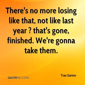 Trae Garton  - There's no more losing like that, not like last year ? that's gone, finished. We're gonna take them.