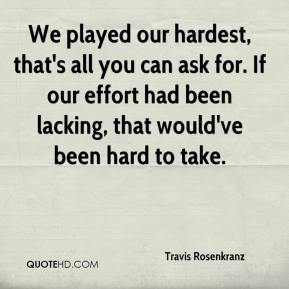Travis Rosenkranz  - We played our hardest, that's all you can ask for. If our effort had been lacking, that would've been hard to take.