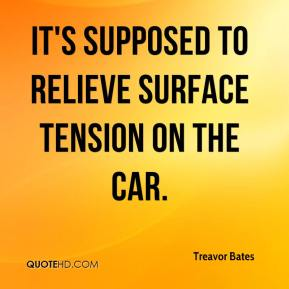 Treavor Bates  - It's supposed to relieve surface tension on the car.