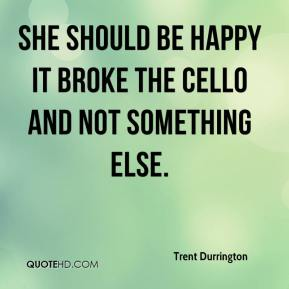 Trent Durrington  - She should be happy it broke the cello and not something else.