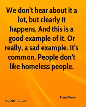 Trent Rhorer  - We don't hear about it a lot, but clearly it happens. And this is a good example of it. Or really, a sad example. It's common. People don't like homeless people.