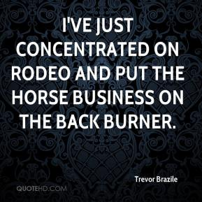 Trevor Brazile  - I've just concentrated on rodeo and put the horse business on the back burner.
