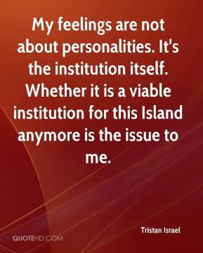 Tristan Israel  - My feelings are not about personalities. It's the institution itself. Whether it is a viable institution for this Island anymore is the issue to me.