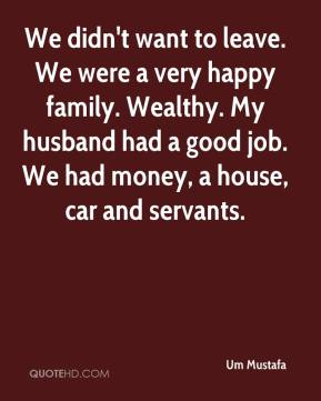 Um Mustafa  - We didn't want to leave. We were a very happy family. Wealthy. My husband had a good job. We had money, a house, car and servants.