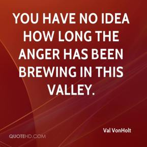 Val VonHolt  - You have no idea how long the anger has been brewing in this valley.