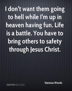 Vanessa Woods  - I don't want them going to hell while I'm up in heaven having fun. Life is a battle. You have to bring others to safety through Jesus Christ.