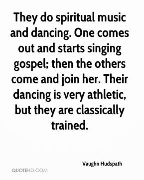 Vaughn Hudspath  - They do spiritual music and dancing. One comes out and starts singing gospel; then the others come and join her. Their dancing is very athletic, but they are classically trained.