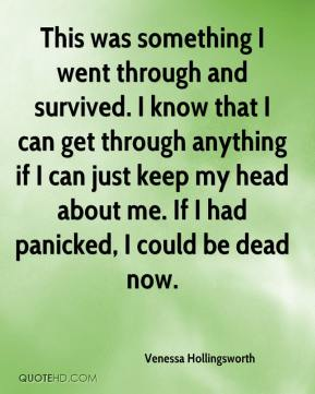 Venessa Hollingsworth  - This was something I went through and survived. I know that I can get through anything if I can just keep my head about me. If I had panicked, I could be dead now.
