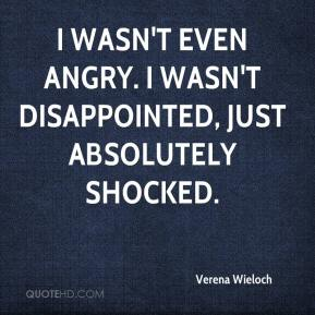 Verena Wieloch  - I wasn't even angry. I wasn't disappointed, just absolutely shocked.