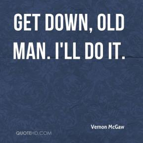 Vernon McGaw  - Get down, old man. I'll do it.