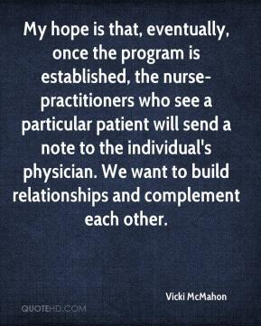 Vicki McMahon  - My hope is that, eventually, once the program is established, the nurse-practitioners who see a particular patient will send a note to the individual's physician. We want to build relationships and complement each other.