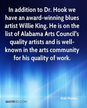 Vicki Morese  - In addition to Dr. Hook we have an award-winning blues artist Willie King. He is on the list of Alabama Arts Council's quality artists and is well-known in the arts community for his quality of work.