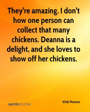 Vicki Morese  - They're amazing. I don't how one person can collect that many chickens. Deanna is a delight, and she loves to show off her chickens.