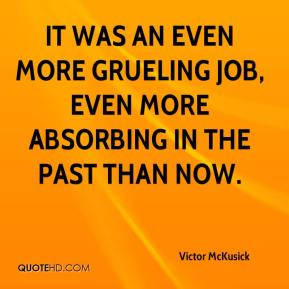 Victor McKusick  - It was an even more grueling job, even more absorbing in the past than now.