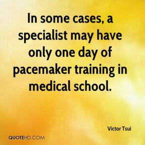 Victor Tsui  - In some cases, a specialist may have only one day of pacemaker training in medical school.